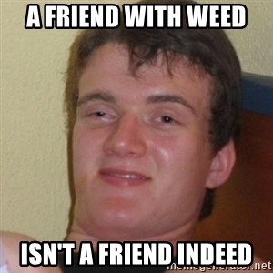 Stoner Stanley - a friend with weed  isn't a friend indeed