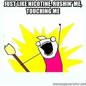 All the things - Just like nicotine, rushin' me, touching me