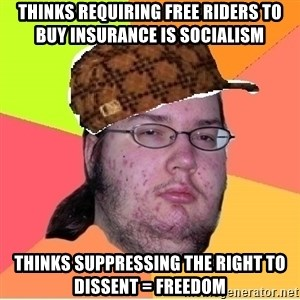 Scumbag nerd - Thinks requiring free riders to buy insurance is socialism  Thinks suppressing the right to dissent = freedom