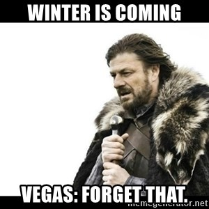 Winter is Coming - Winter is coming Vegas: forget that.