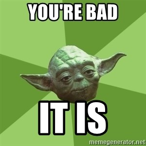 Advice Yoda Gives - you're bad it is
