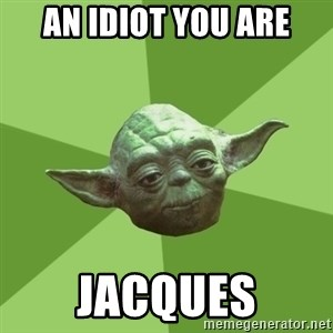 Advice Yoda Gives - an idiot you are jacques