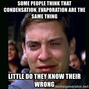 crying peter parker - some people think that Condensation, evaporation are the same thing little do they know their wrong