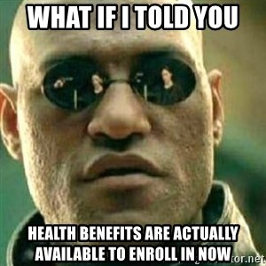What If I Told You - What if I told you Health Benefits are actually available to enroll in now