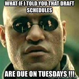 What If I Told You - What if I told you that draft schedules Are due on TUESDAYS !!!