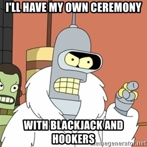 bender blackjack and hookers - I'll have my own ceremony with blackjack and hookers