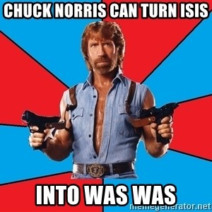 Chuck Norris  - Chuck Norris can turn isis Into was was