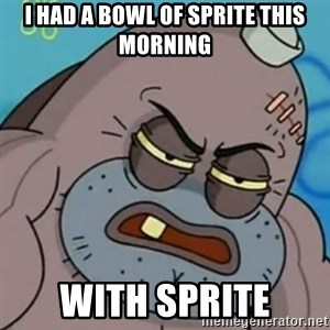 Spongebob How Tough Am I? - I had a bowl of sprite this morning WITH SPRITE