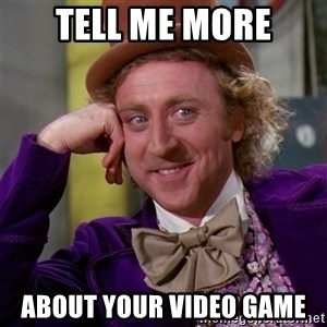 Willy Wonka - TELL ME MORE ABOUT YOUR VIDEO GAME