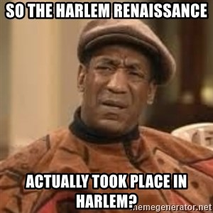 Confused Bill Cosby  - so the harlem renaissance  actually took place in harlem?