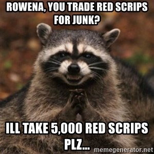 evil raccoon - Rowena, You Trade Red Scrips for Junk? Ill take 5,000 Red Scrips Plz...