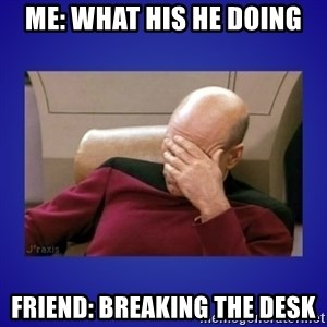 Picard facepalm  - Me: What his he doing Friend: Breaking the desk