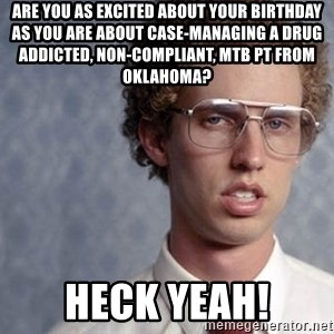 Napoleon Dynamite - Are you as excited about your birthday as you are about case-managing a drug addicted, non-compliant, MTB pt from OKlahoma? HECK YEAH!