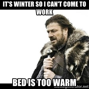 Winter is Coming - it's winter so I can't come to work bed is too warm