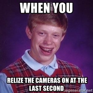 Bad Luck Brian - when you  relize the cameras on at the last second