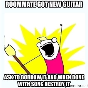 All the things - roommate got new guitar ask to borrow it and when done with song destroy it