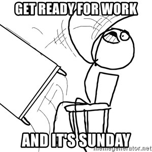 Desk Flip Rage Guy - get ready for work and it's sunday