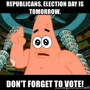 ugly barnacle patrick - Republicans, Election Day is tomorrow. Don't forget to vote!