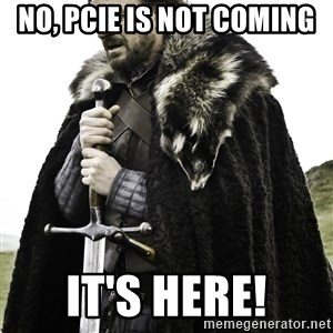 Brace Yourself Meme - No, PCIe is not coming It's here!