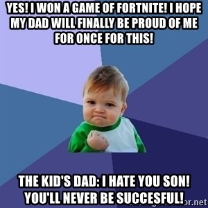 Success Kid - YES! I WON A GAME OF FORTNITE! I hope my dad will finally be proud of me for once for this! The kid's dad: I HATE YOU SON! YOU'LL NEVER BE SUCCESFUL!