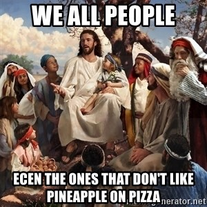 storytime jesus - We all people  Ecen the ones that don't like pineapple on pizza