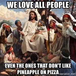 storytime jesus - We love all people  Even the ones that don't like pineapple on pizza