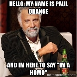 "The Most Interesting Man In The World - hello, my name is paul orange and im here to say ""im a homo"""