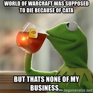 Kermit The Frog Drinking Tea - World of Warcraft was supposed to die because of Cata But thats none of my business...