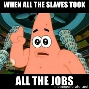 ugly barnacle patrick - when all the slaves took all the jobs