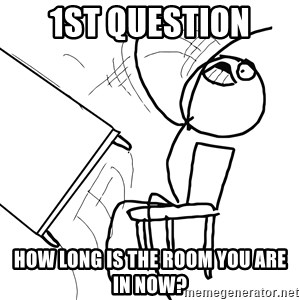 Desk Flip Rage Guy - 1st question how long is the room you are in now?