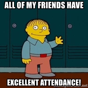 Ralph Wiggum - All of my friends have  excellent attendance!