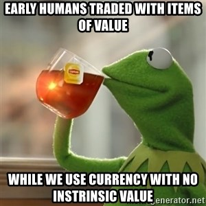 Kermit The Frog Drinking Tea - Early humans traded with items of value While we use currency with no instrinsic value