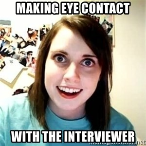 Overly Attached Girlfriend - making eye contact with the interviewer