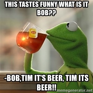 Kermit The Frog Drinking Tea - This tastes funny what is it bob?? -Bob,Tim it's beer, TIM ITS BEER!!
