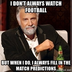 The Most Interesting Man In The World - I don't always watch football but when I do, I always fill in the match predictions