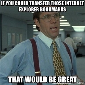 Office Space Boss - IF YOU COULD TRANSFER THOSE INTERNET EXPLORER BOOKMARKS THAT WOULD BE GREAT