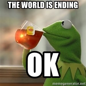 Kermit The Frog Drinking Tea - the world is ending ok