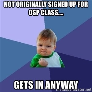 Success Kid - Not originally signed up for OSP class.... Gets in anyway