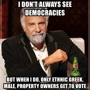 The Most Interesting Man In The World - I don't always see democracies  But when i do, only Ethnic Greek, male, property owners get to vote