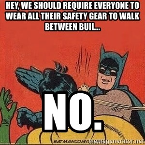 batman slap robin - hey, we should require everyone to wear all their safety gear to walk between buil... NO.