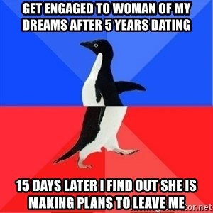 Socially Awkward to Awesome Penguin - Get engaged to woman of my dreams after 5 years dating 15 days later I find out she is making plans to leave me