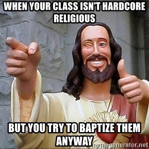 jesus says - when your class isn't hardcore religious but you try to baptize them anyway