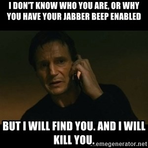 liam neeson taken - I don't know who you are, or why you have your Jabber beep enabled But I will find you. And I will kill you.