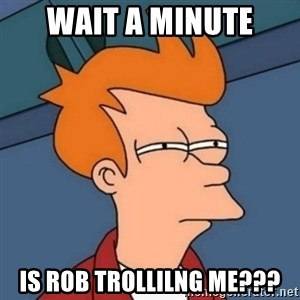 Not sure if troll - Wait a minute is Rob trollilng me???