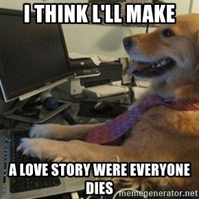 I have no idea what I'm doing - Dog with Tie - I THINK l'll MAKE A LOVE STORY WERE EVERYONE DIES