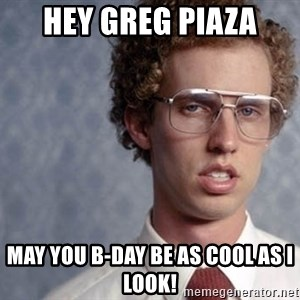Napoleon Dynamite - Hey Greg Piaza May you b-day be as cool as I look!