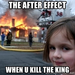 Disaster Girl - the after effect  when u kill the king