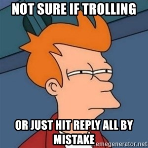 Not sure if troll - Not sure if trolling or just hit reply all by mistake