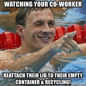 Ryan Lochte - watching your co-worker reattach their lid to their empty container & recycling!