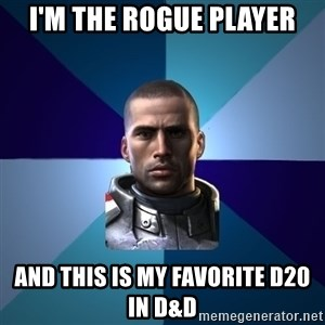 Blatant Commander Shepard - I'm the rogue player and this is my favorite d20 in D&d